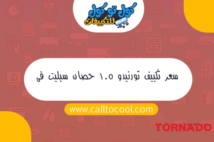 سعر تكييف تورنيدو 1.5 حصان سبليت فى مصر